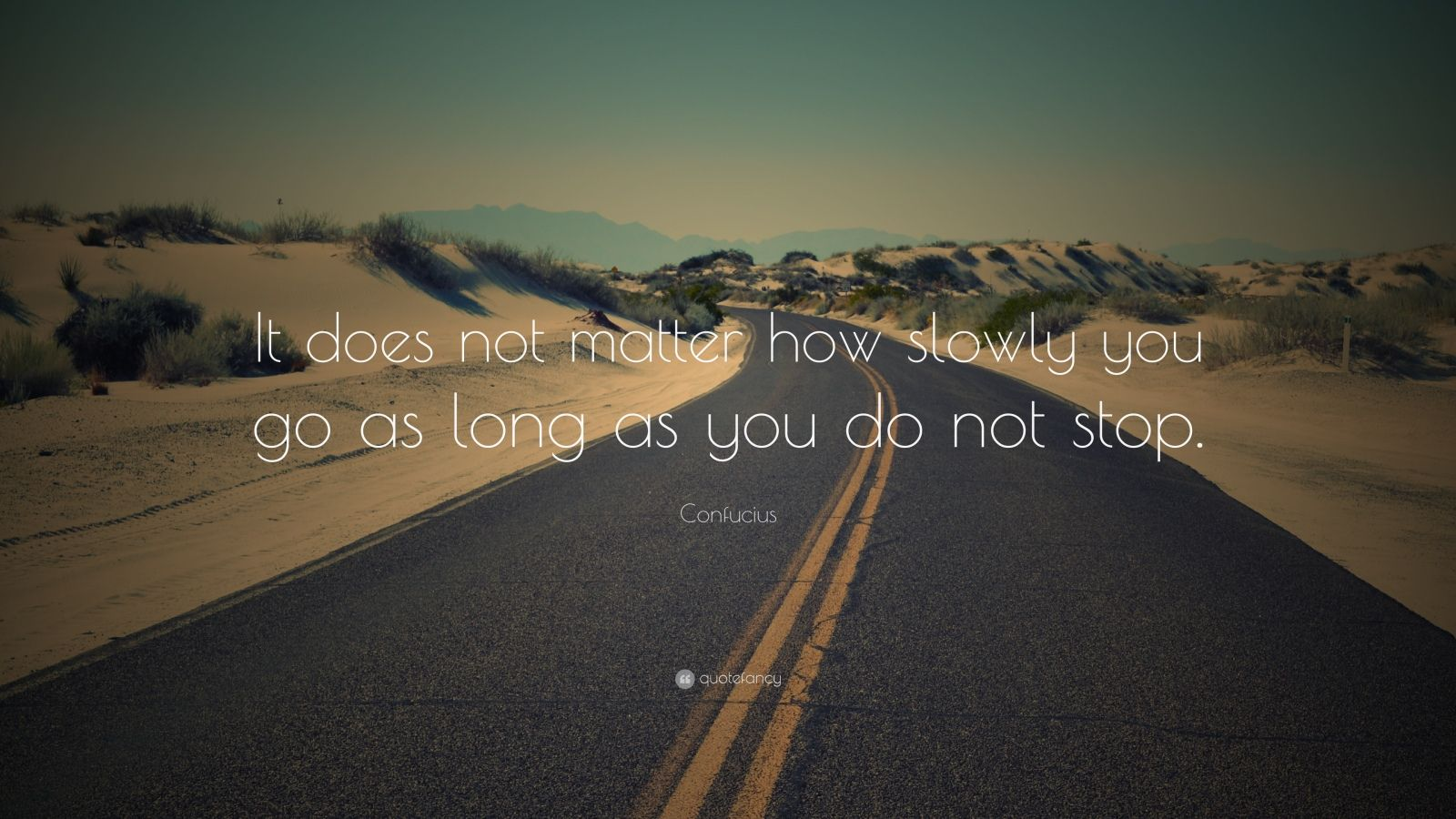 "Confucius Quote: ""It does not matter how slowly you go as long as you do not stop."""