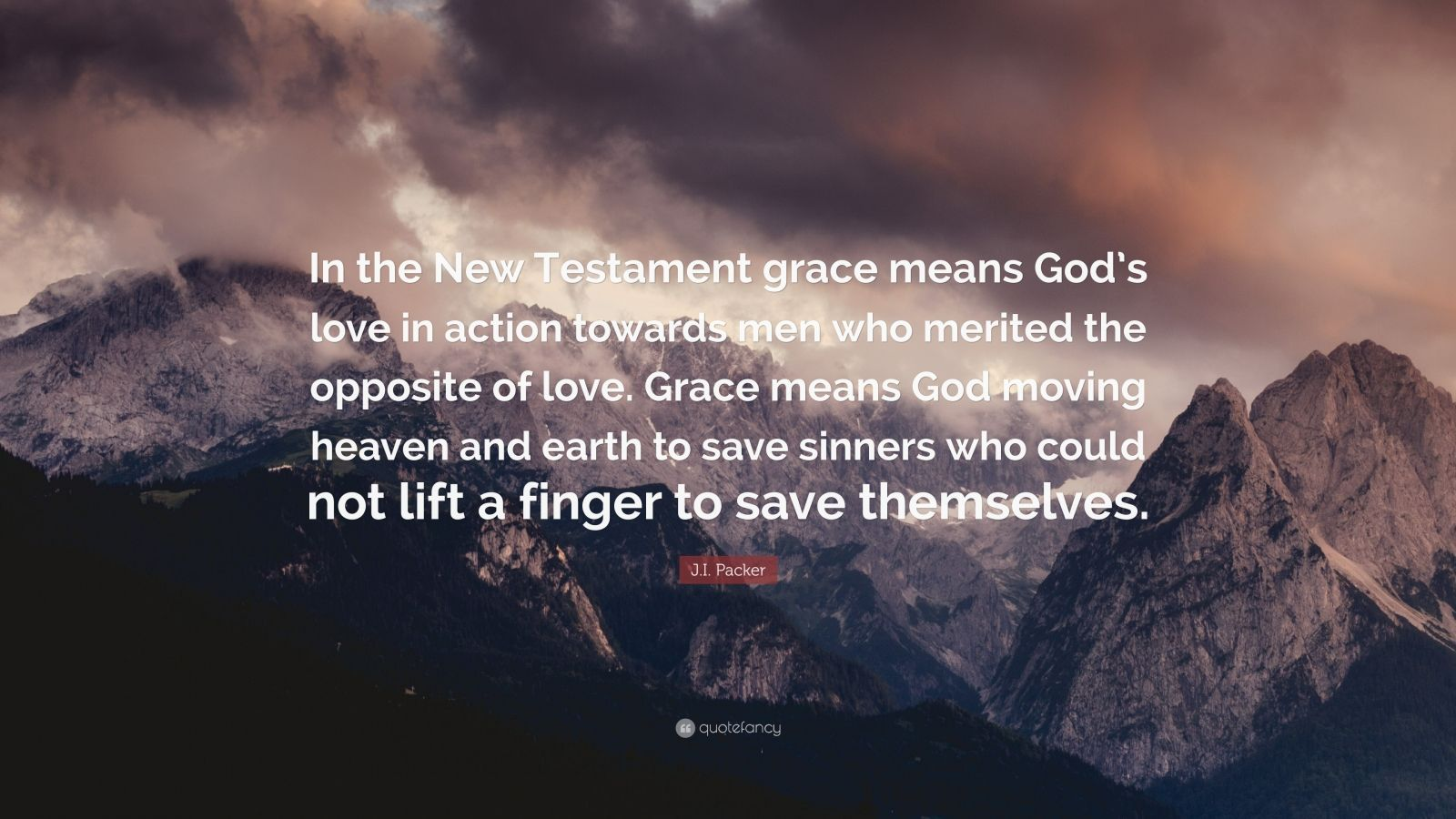 "J.I. Packer Quote: ""In the New Testament grace means God's love in action towards men who merited the opposite of love. Grace means God moving heaven and earth to save sinners who could not lift a finger to save themselves."""