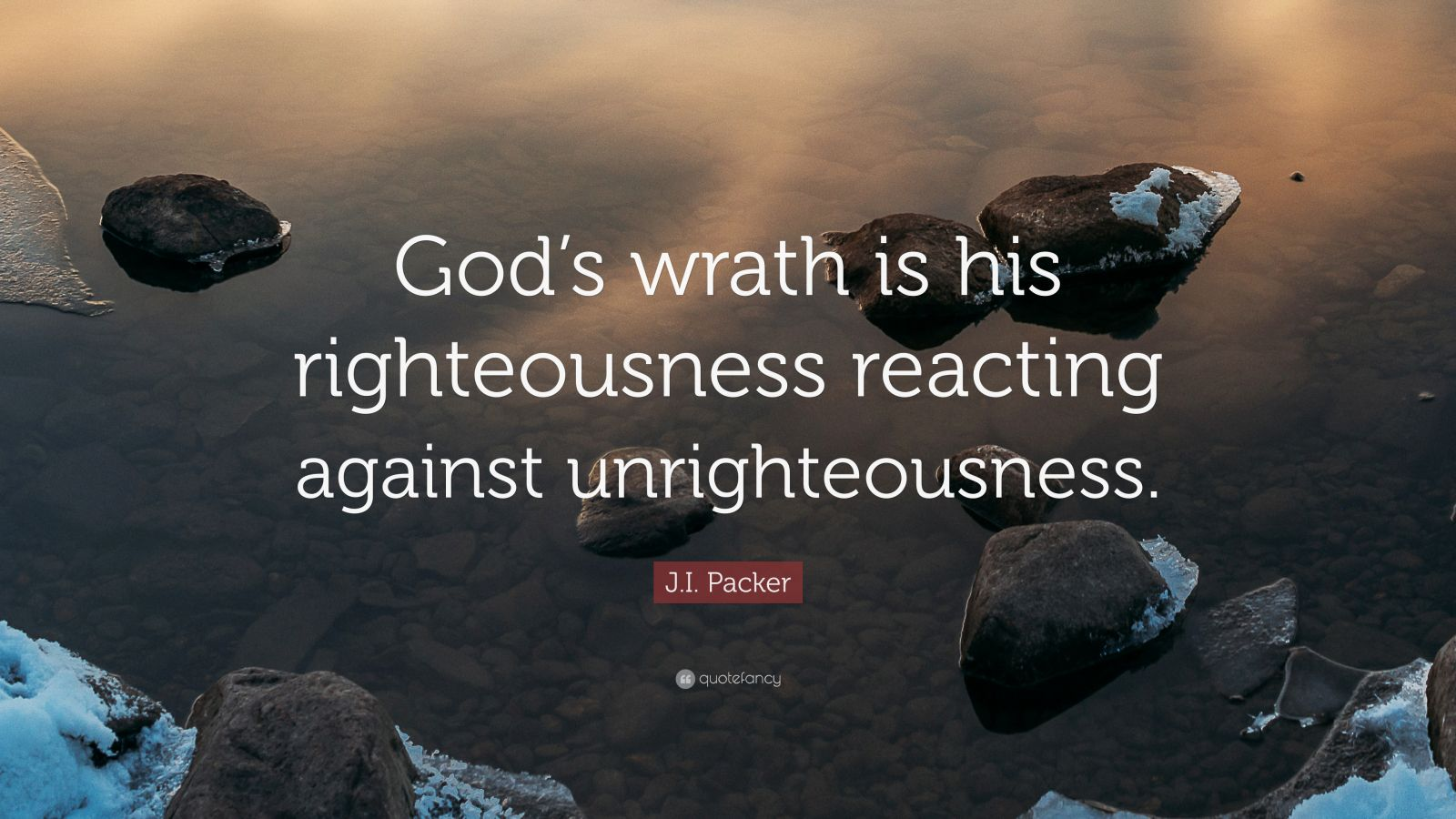 """J.I. Packer Quote: """"God's wrath is his righteousness reacting against unrighteousness."""""""