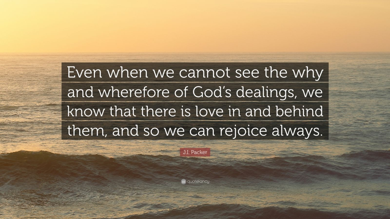 """J.I. Packer Quote: """"Even when we cannot see the why and wherefore of God's dealings, we know that there is love in and behind them, and so we can rejoice always."""""""