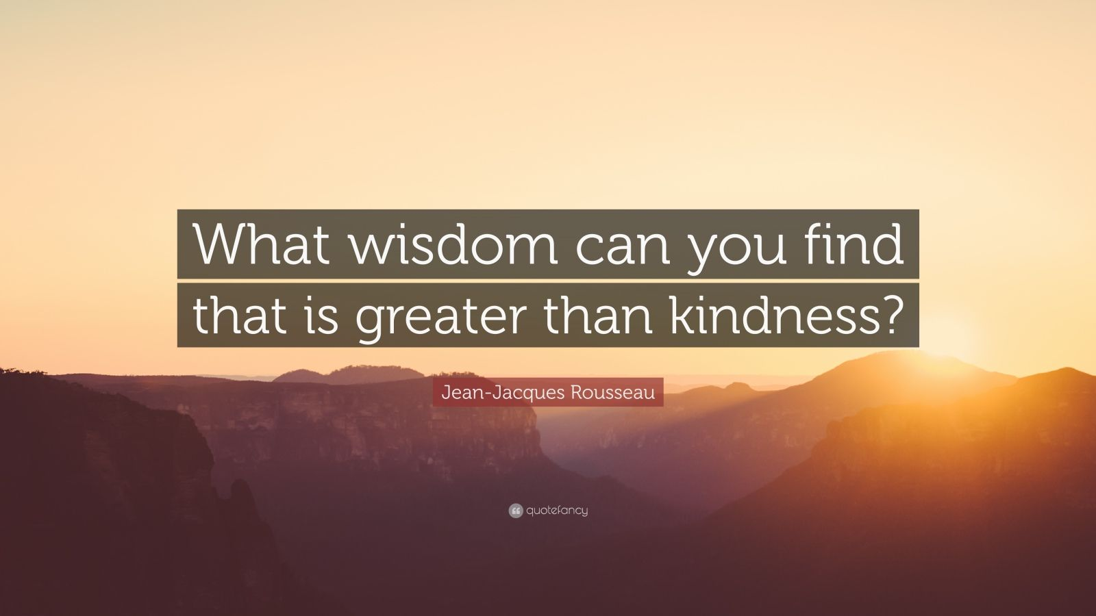 """Jean-Jacques Rousseau Quote: """"What wisdom can you find that is greater than kindness?"""""""