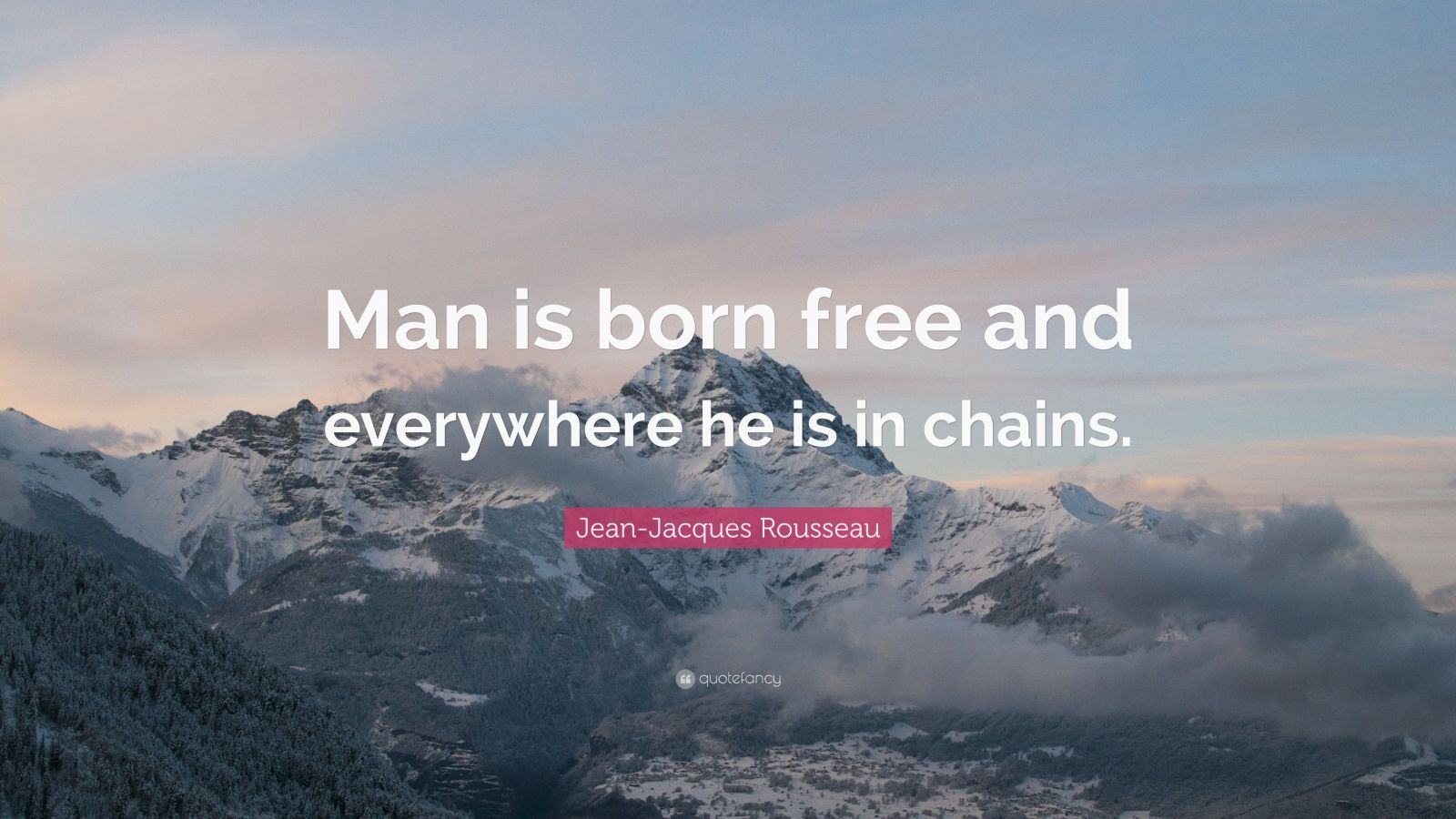 jean jacques rousseau man is born free and everywhere he is in chains May you find great value in these man is born free, and everywhere he is in shackles  by jean jacques rousseau from my large inspirational quotes and sayings database.