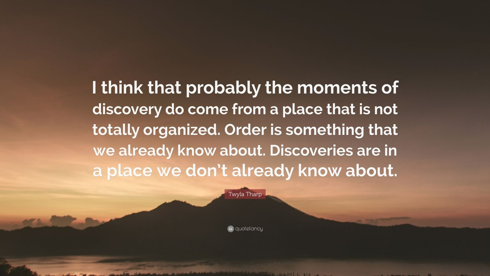 "Twyla Tharp Quote: ""I think that probably the moments of discovery do come from a place that is not totally organized. Order is something that we already know about. Discoveries are in a place we don't already know about."""