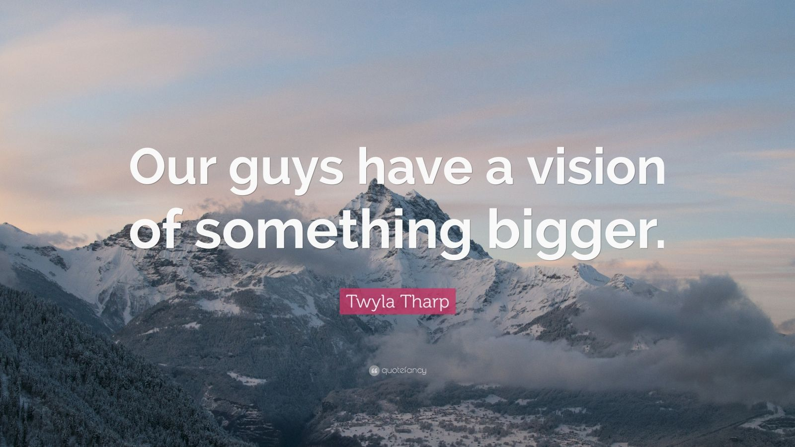 "Twyla Tharp Quote: ""Our guys have a vision of something bigger."""