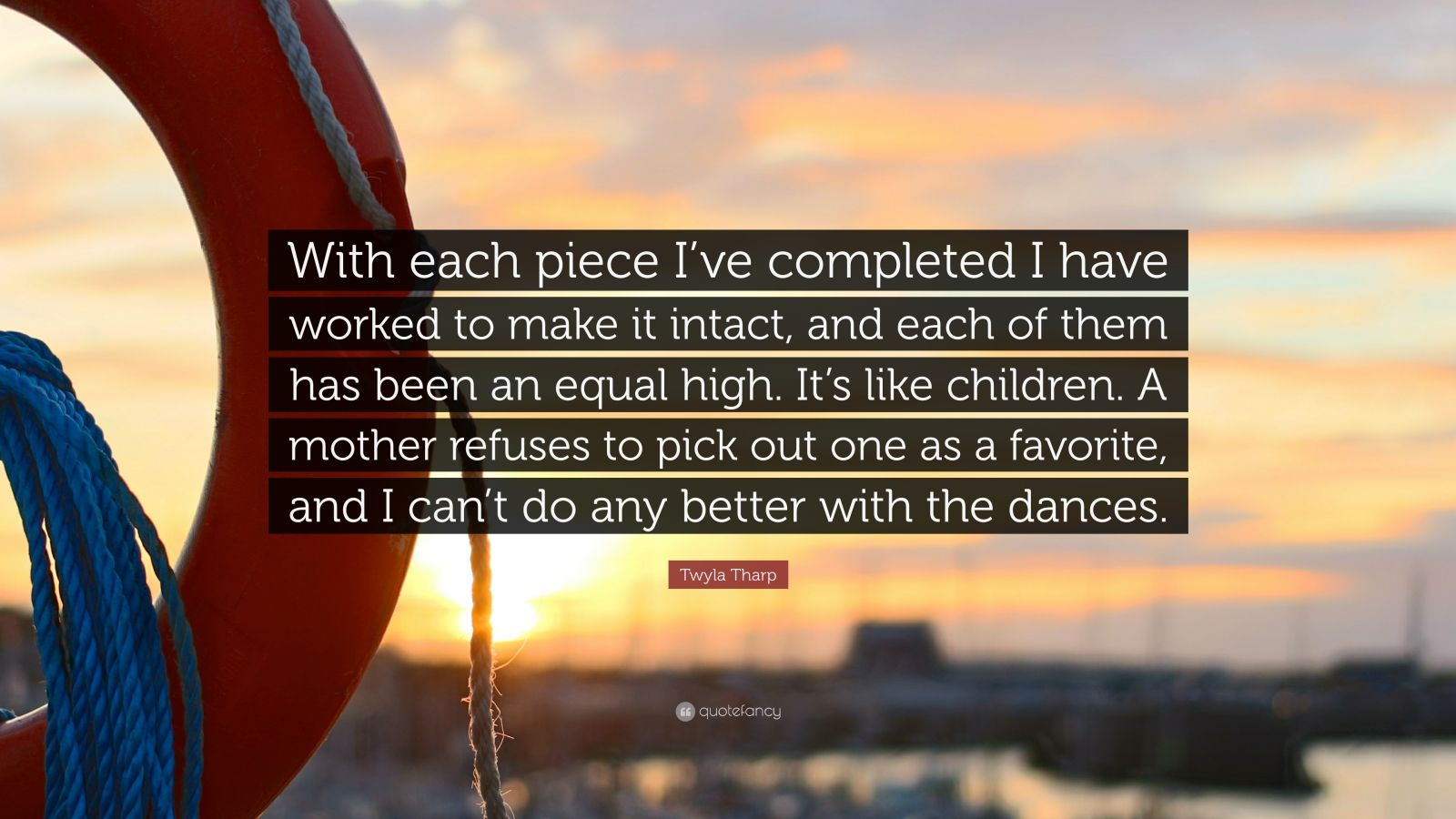 "Twyla Tharp Quote: ""With each piece I've completed I have worked to make it intact, and each of them has been an equal high. It's like children. A mother refuses to pick out one as a favorite, and I can't do any better with the dances."""