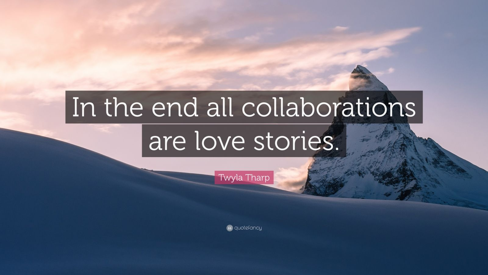 """Twyla Tharp Quote: """"In the end all collaborations are love stories."""""""