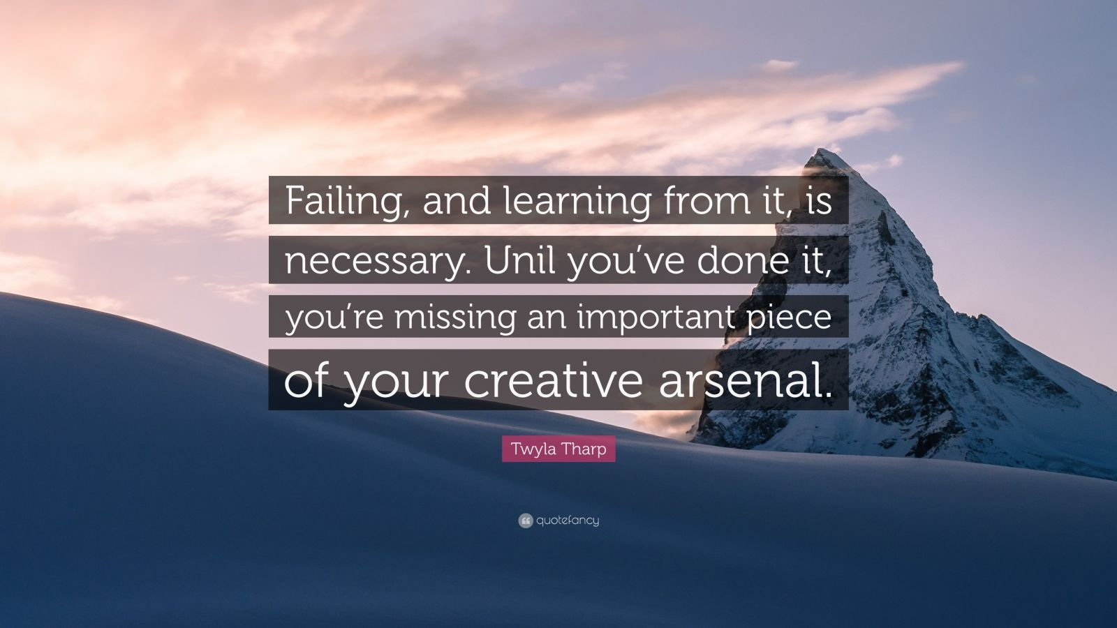 """Twyla Tharp Quote: """"Failing, and learning from it, is necessary. Unil you've done it, you're missing an important piece of your creative arsenal."""""""