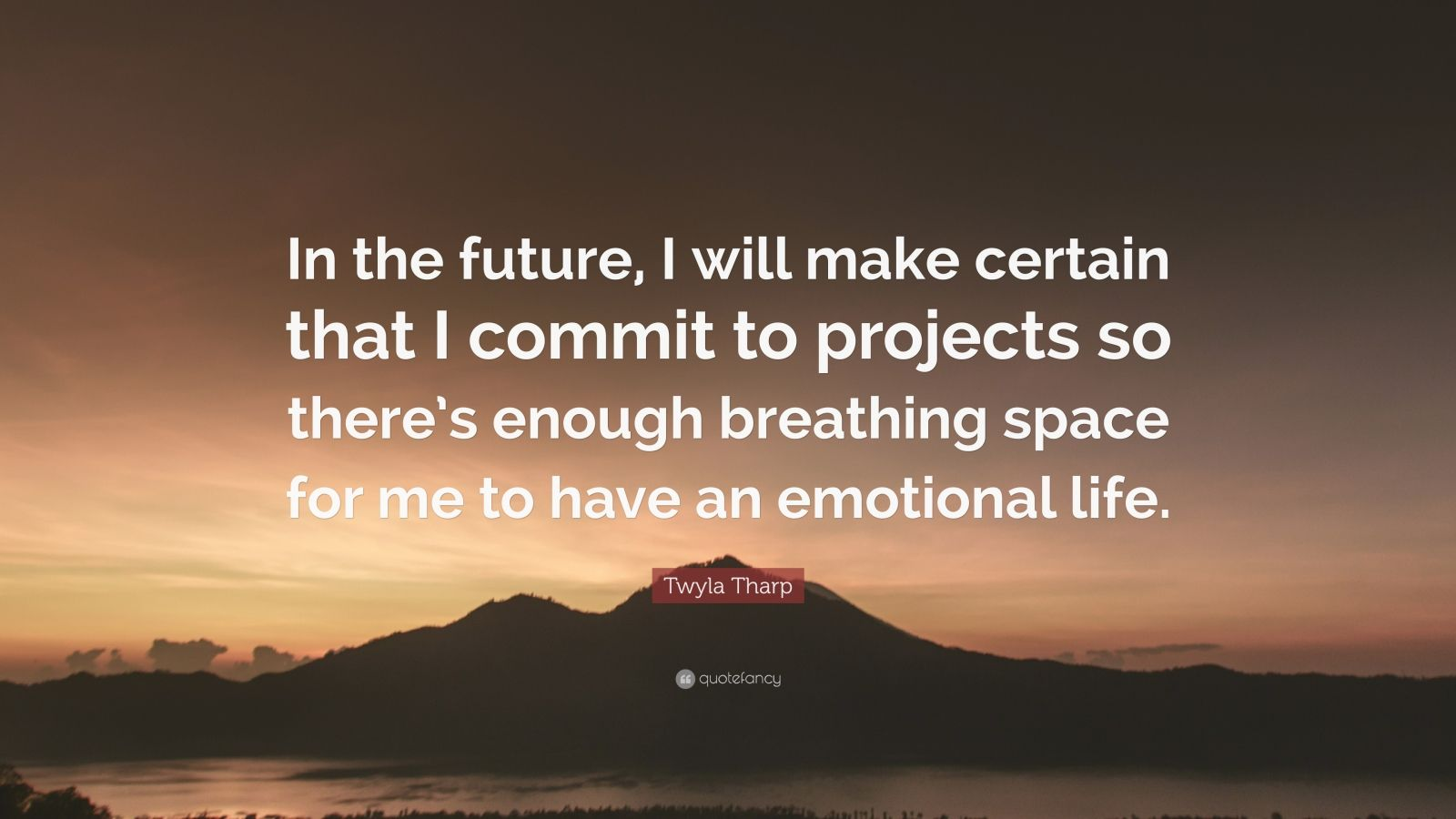 """Twyla Tharp Quote: """"In the future, I will make certain that I commit to projects so there's enough breathing space for me to have an emotional life."""""""