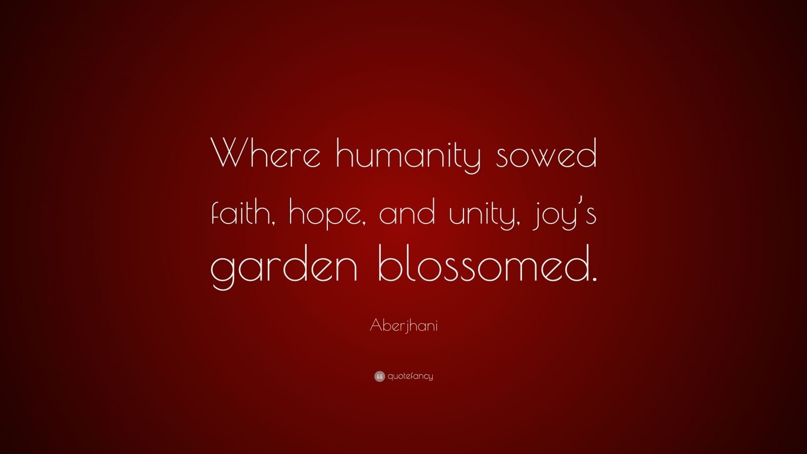 "Aberjhani Quote: ""Where humanity sowed faith, hope, and unity, joy's garden blossomed."""
