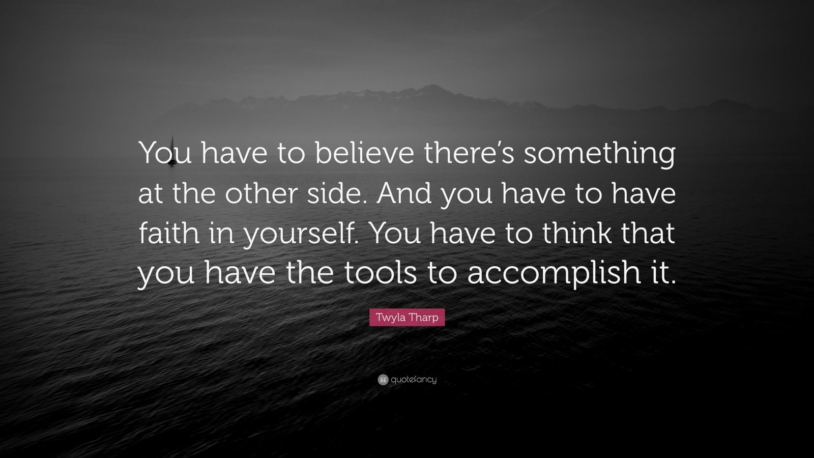 """Twyla Tharp Quote: """"You have to believe there's something at the other side. And you have to have faith in yourself. You have to think that you have the tools to accomplish it."""""""