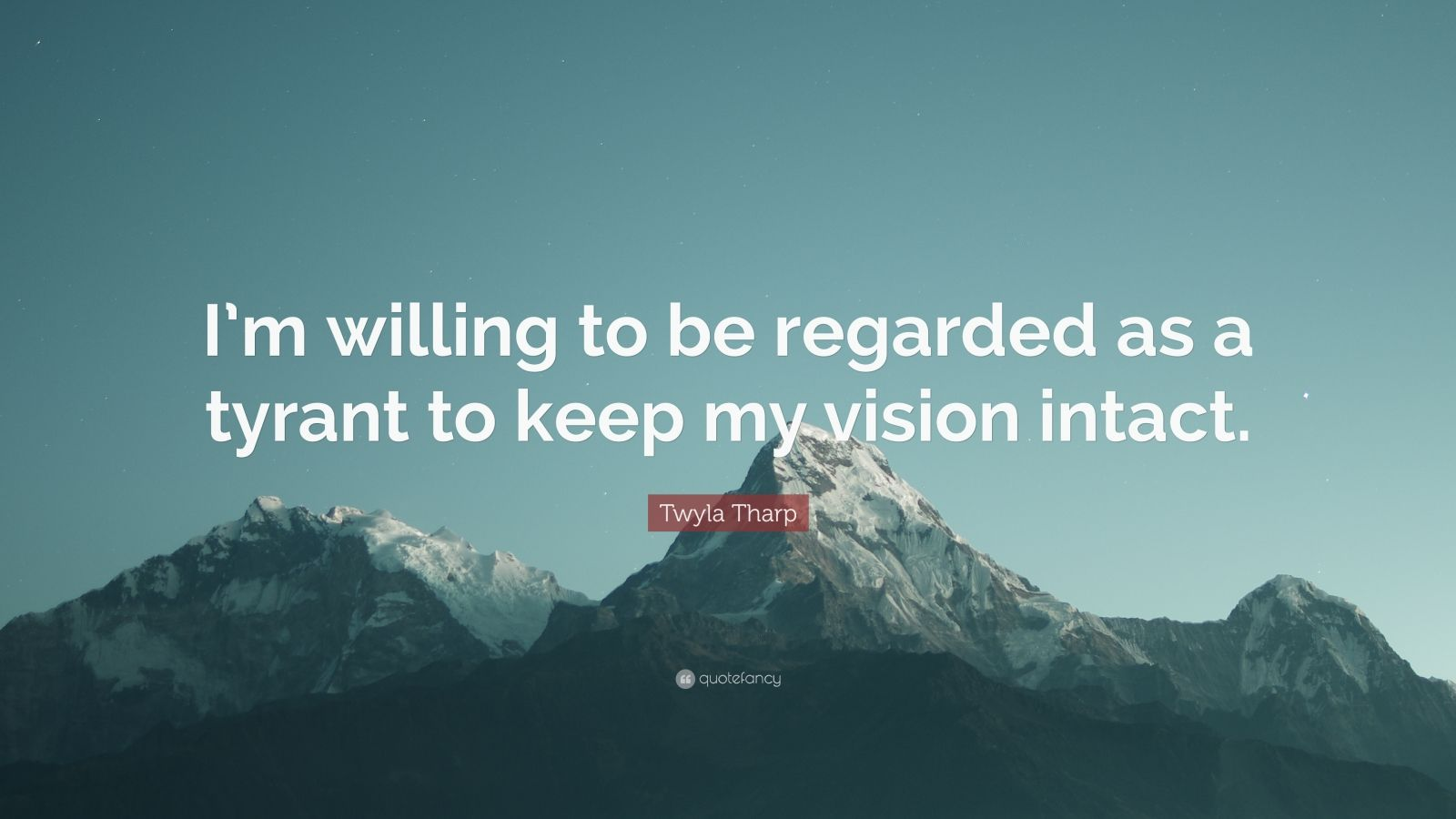 """Twyla Tharp Quote: """"I'm willing to be regarded as a tyrant to keep my vision intact."""""""
