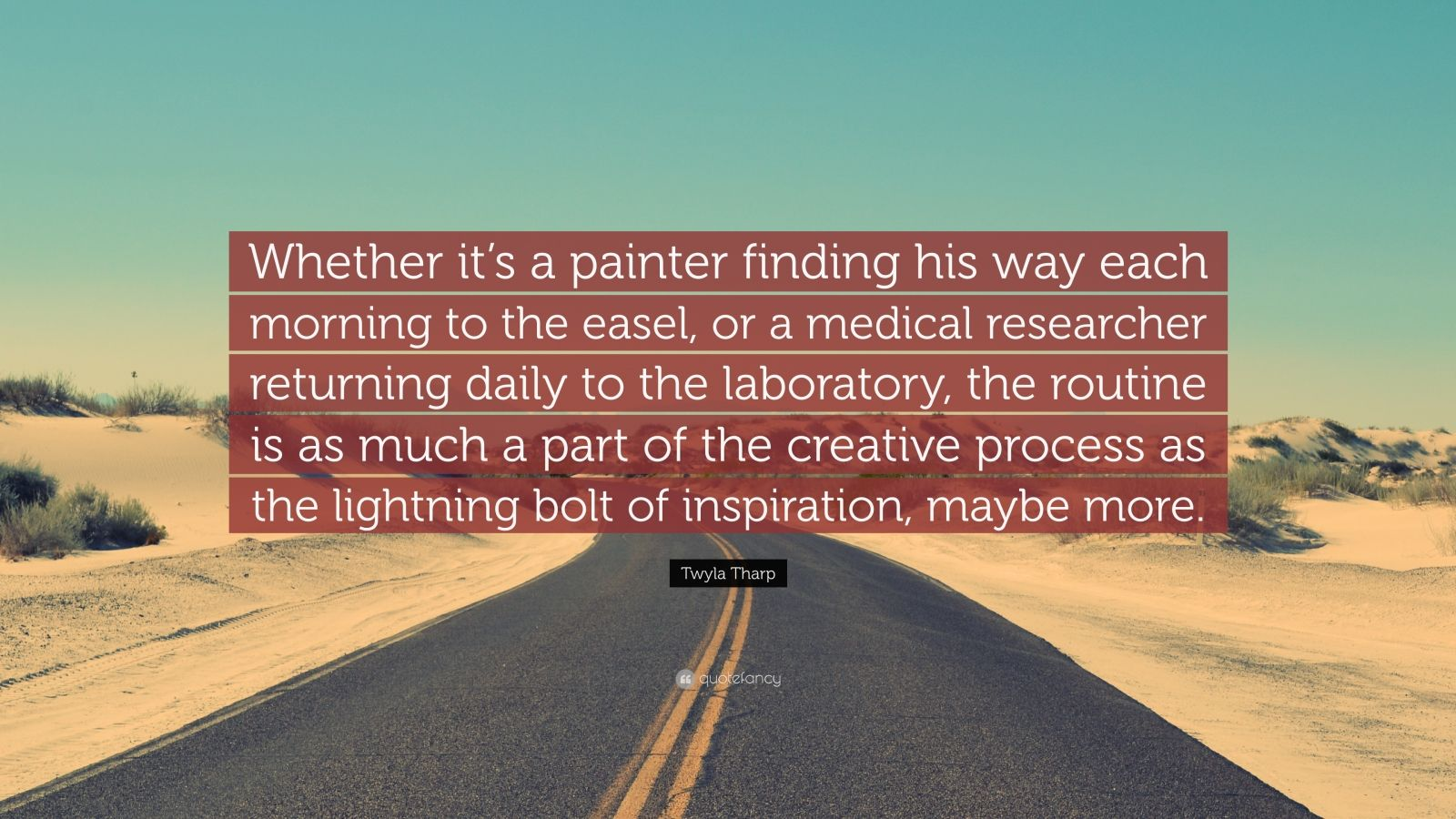 "Twyla Tharp Quote: ""Whether it's a painter finding his way each morning to the easel, or a medical researcher returning daily to the laboratory, the routine is as much a part of the creative process as the lightning bolt of inspiration, maybe more."""