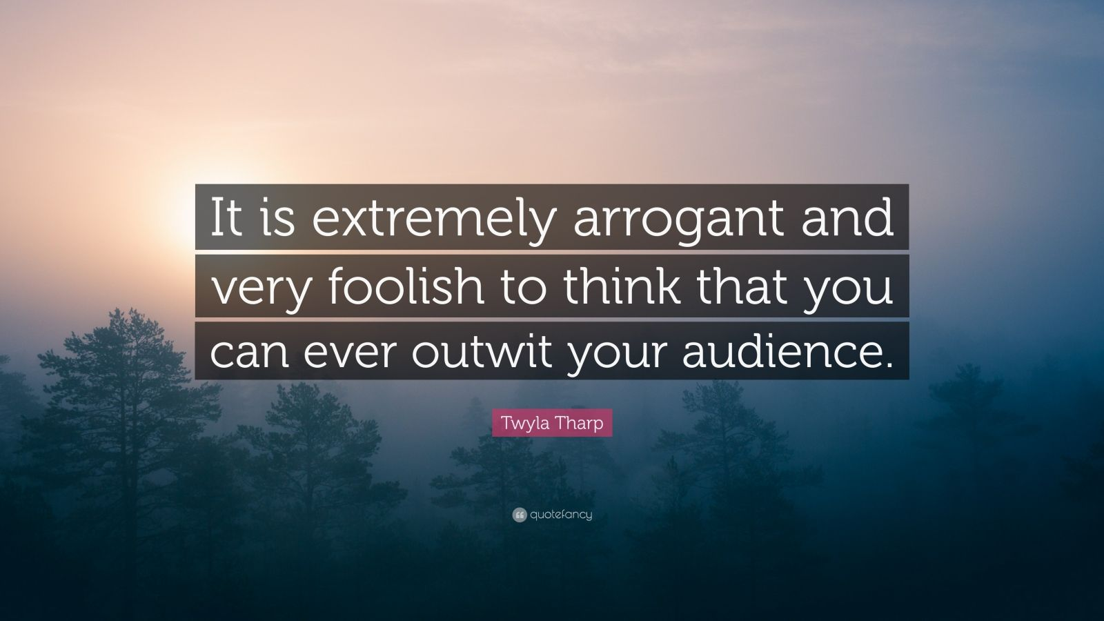 "Twyla Tharp Quote: ""It is extremely arrogant and very foolish to think that you can ever outwit your audience."""