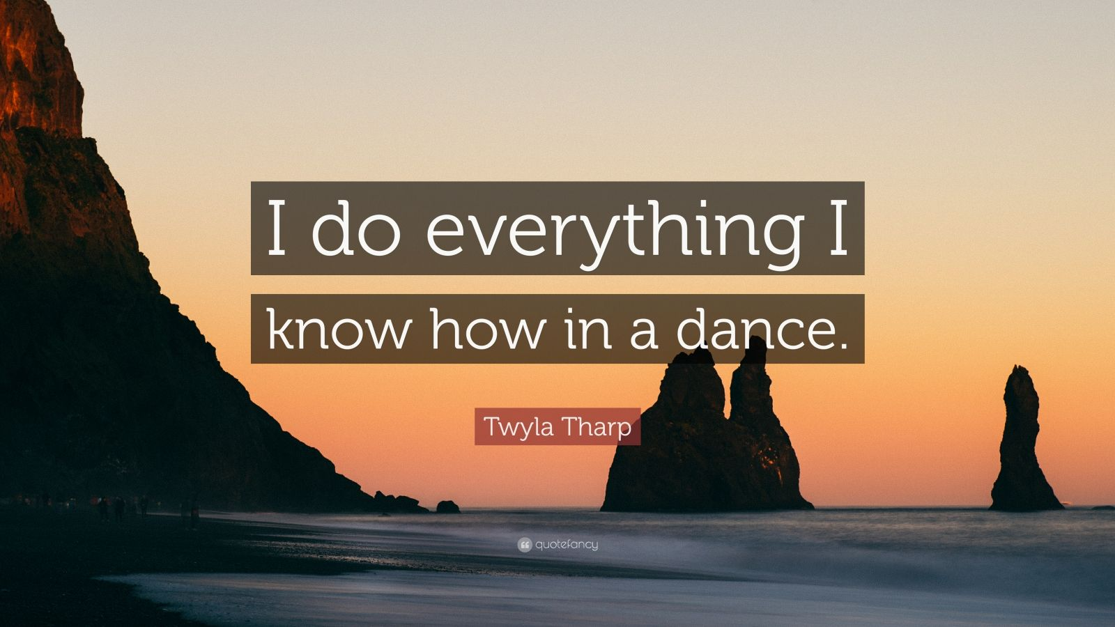 """Twyla Tharp Quote: """"I do everything I know how in a dance."""""""
