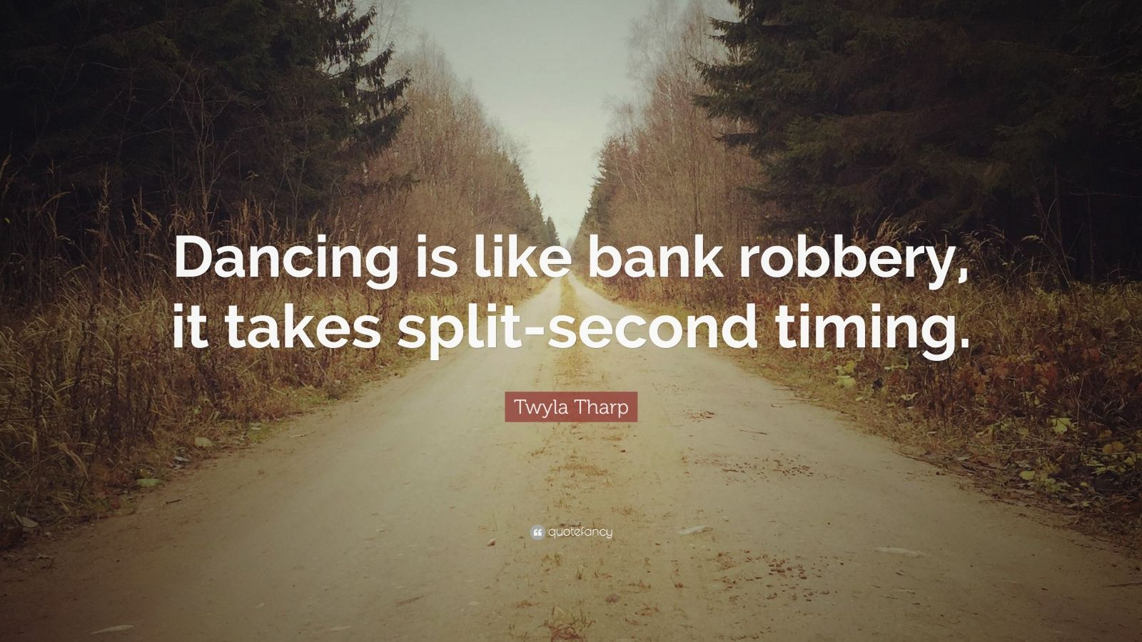 """Twyla Tharp Quote: """"Dancing is like bank robbery, it takes split-second timing."""""""