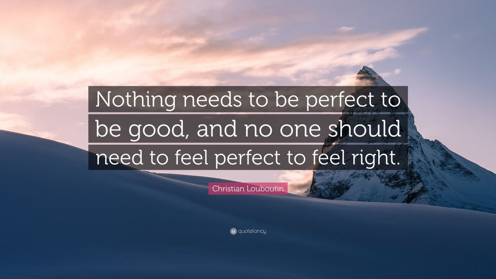 """caca061efb5 Christian Louboutin Quote  """"Nothing needs to be perfect to be good"""