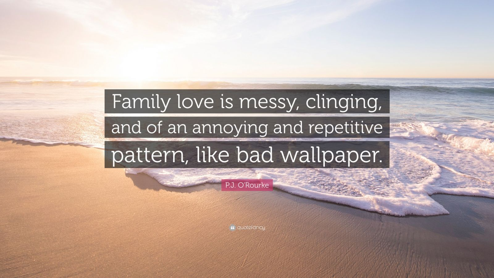 """P.J. O'Rourke Quote: """"Family love is messy, clinging, and of an annoying and repetitive pattern, like bad wallpaper."""""""