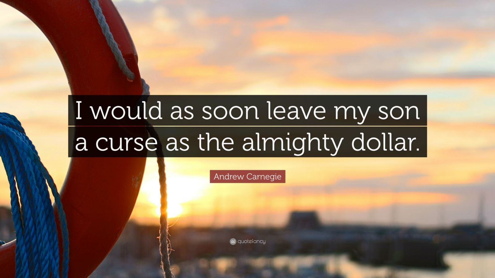 """Andrew Carnegie Quote: """"I would as soon leave my son a curse as the almighty dollar."""""""
