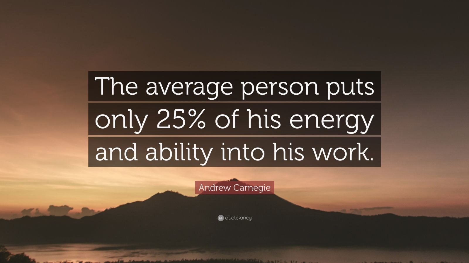 """Andrew Carnegie Quote: """"The average person puts only 25% of his energy and ability into his work."""""""