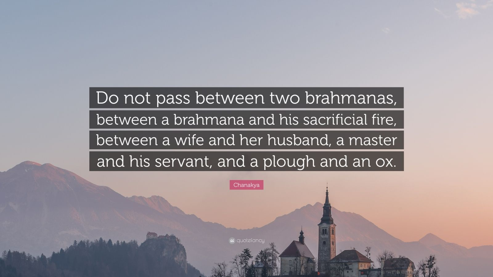 "Chanakya Quote: ""Do not pass between two brahmanas, between a brahmana and his sacrificial fire, between a wife and her husband, a master and his servant, and a plough and an ox."""