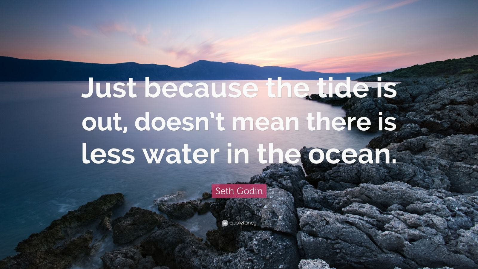 """Seth Godin Quote: """"Just because the tide is out, doesn't mean there is less water in the ocean."""""""