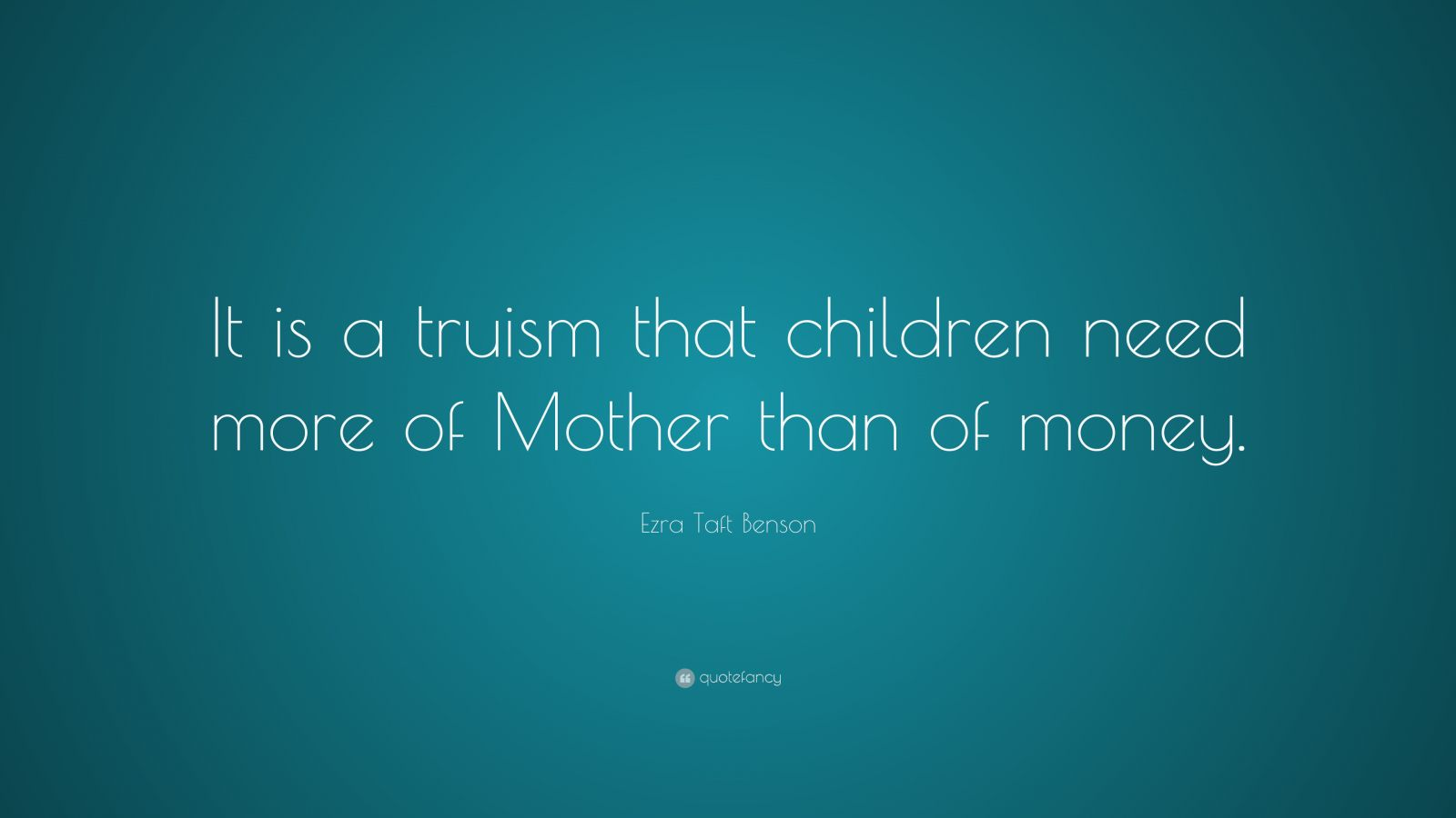 "Ezra Taft Benson Quote: ""It is a truism that children need more of Mother than of money."""