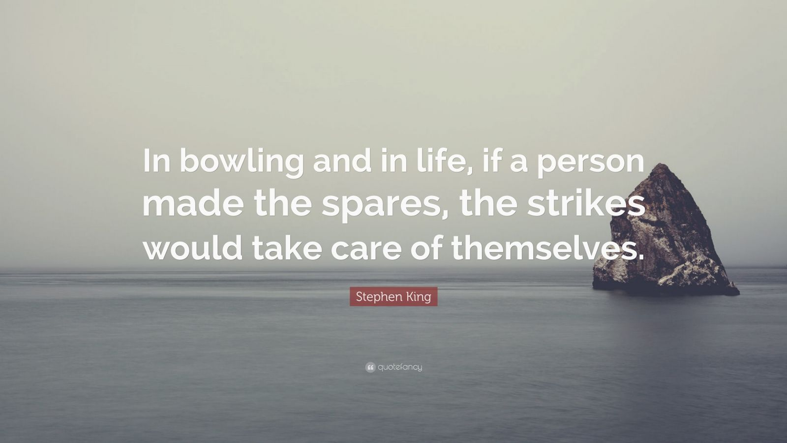 """Stephen King Quote: """"In bowling and in life, if a person made the spares, the strikes would take care of themselves."""""""
