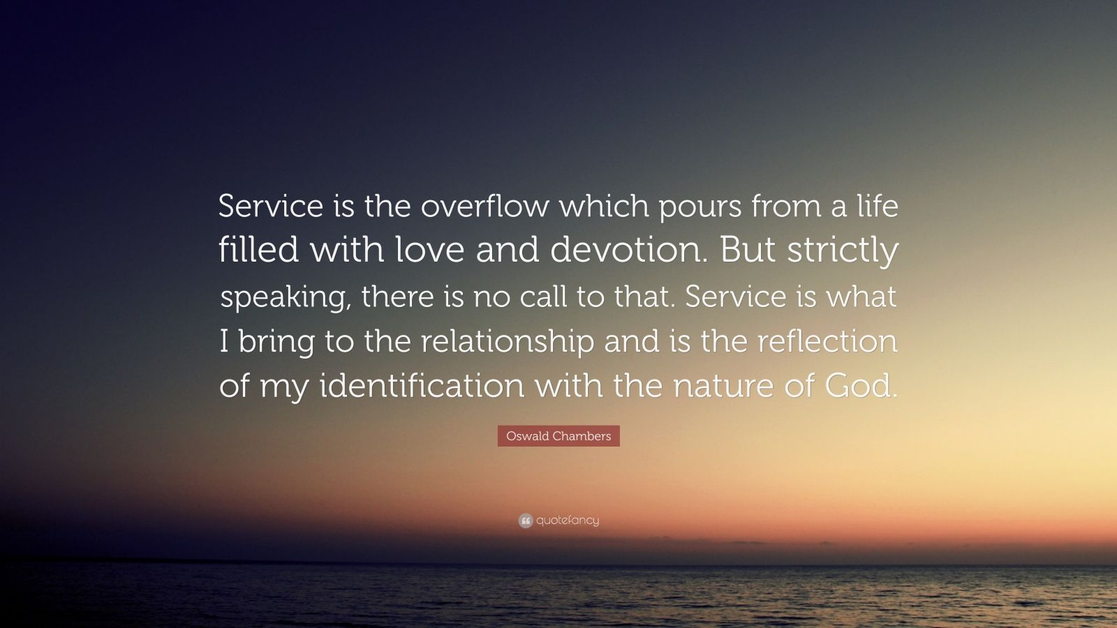 "Oswald Chambers Quote: ""Service is the overflow which pours from a life filled with love and devotion. But strictly speaking, there is no call to that. Service is what I bring to the relationship and is the reflection of my identification with the nature of God."""