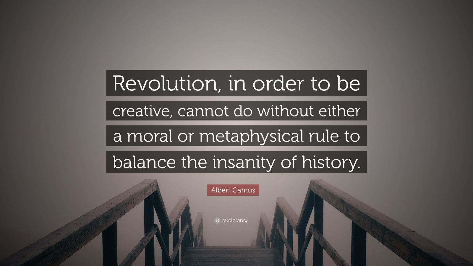 """Albert Camus Quote: """"Revolution, in order to be creative, cannot do without either a moral or metaphysical rule to balance the insanity of history."""""""