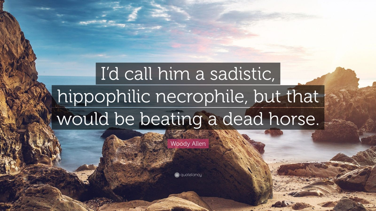 """Woody Allen Quote: """"I'd call him a sadistic, hippophilic necrophile, but that would be beating a dead horse."""""""