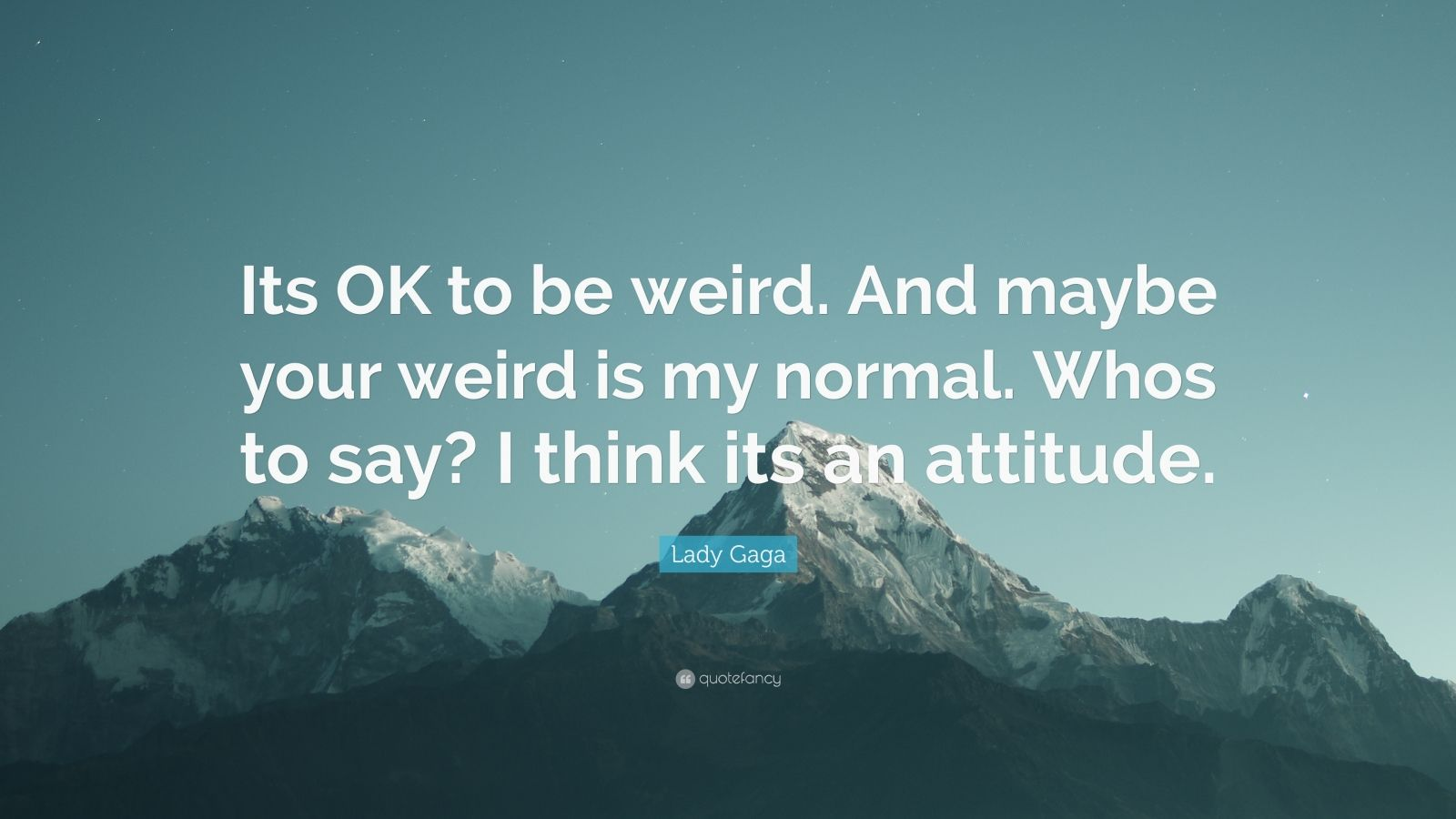 """Lady Gaga Quote: """"Its OK to be weird. And maybe your weird is my normal. Whos to say? I think its an attitude."""""""