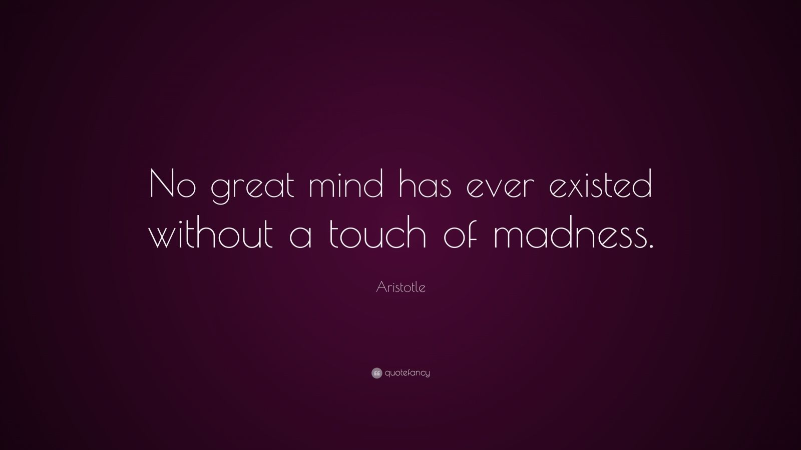 "Aristotle Quote: ""No great mind has ever existed without a touch of madness."""