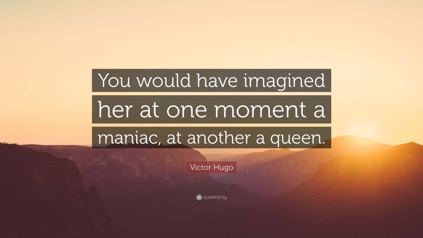 """Victor Hugo Quote: """"You would have imagined her at one moment a maniac, at another a queen."""""""