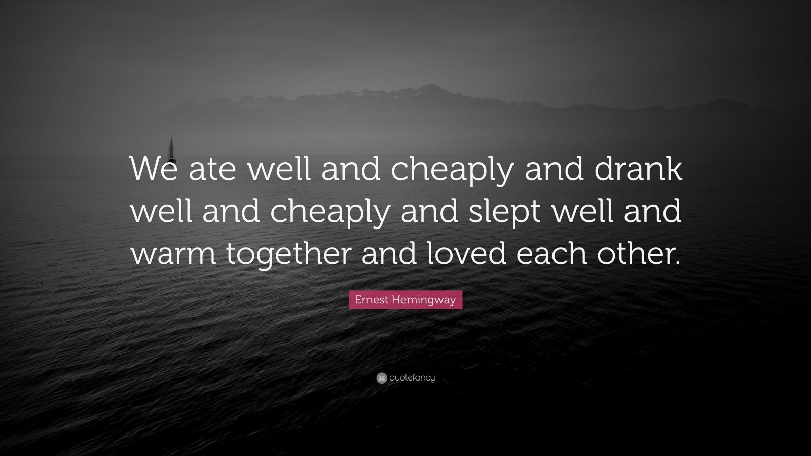 """Ernest Hemingway Quote: """"We ate well and cheaply and drank well and cheaply and slept well and warm together and loved each other."""""""