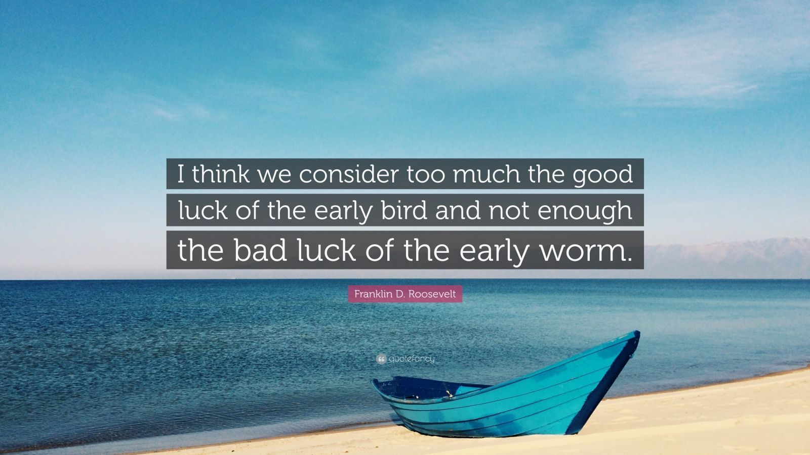 """Franklin D. Roosevelt Quote: """"I think we consider too much the good luck of the early bird and not enough the bad luck of the early worm."""""""