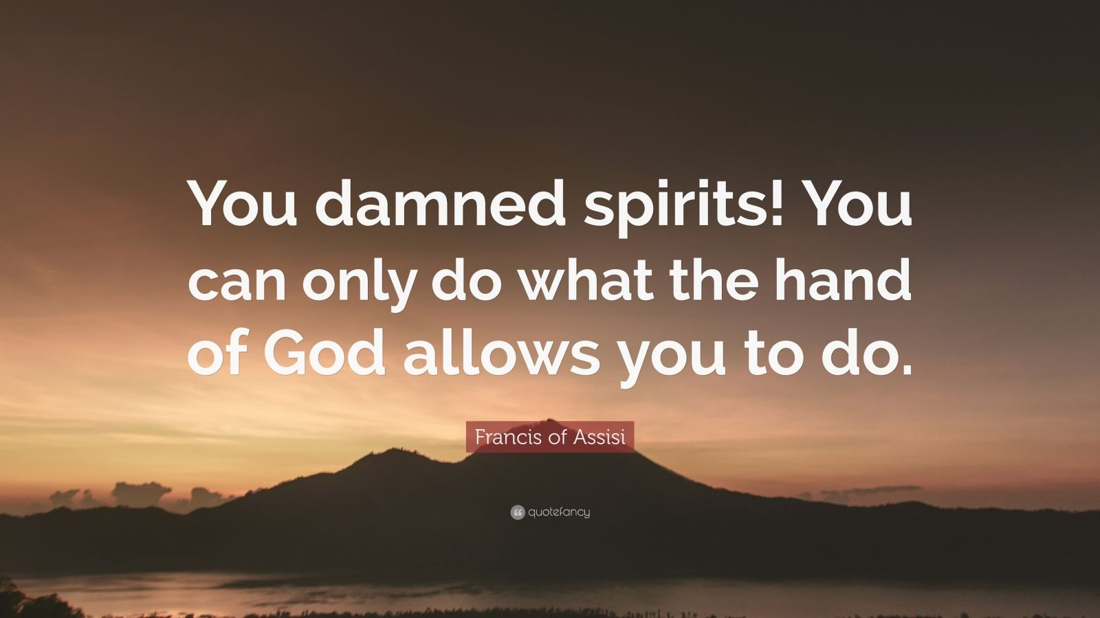 "Francis of Assisi Quote: ""You damned spirits! You can only do what the hand of God allows you to do."""