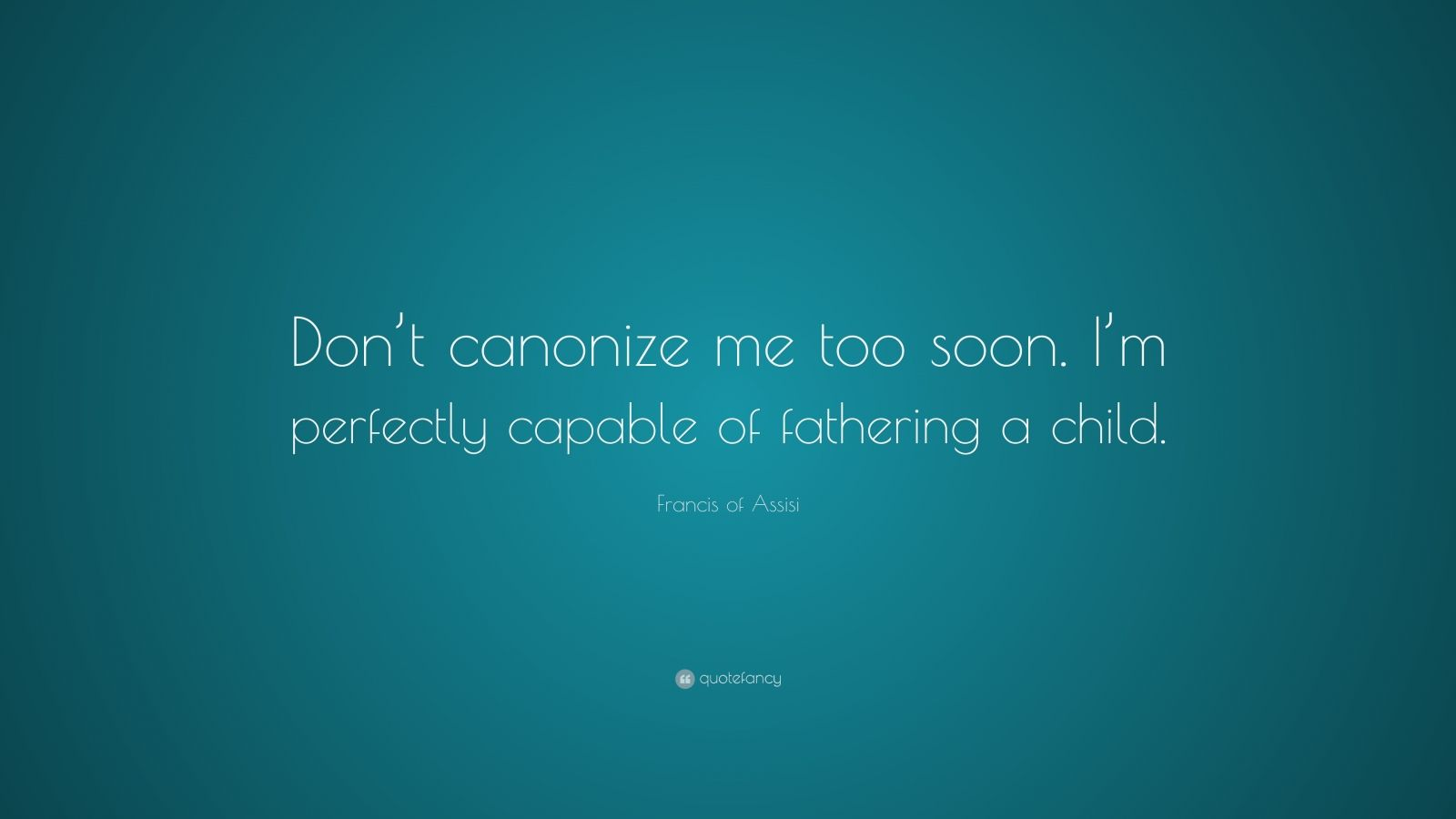 "Francis of Assisi Quote: ""Don't canonize me too soon. I'm perfectly capable of fathering a child."""