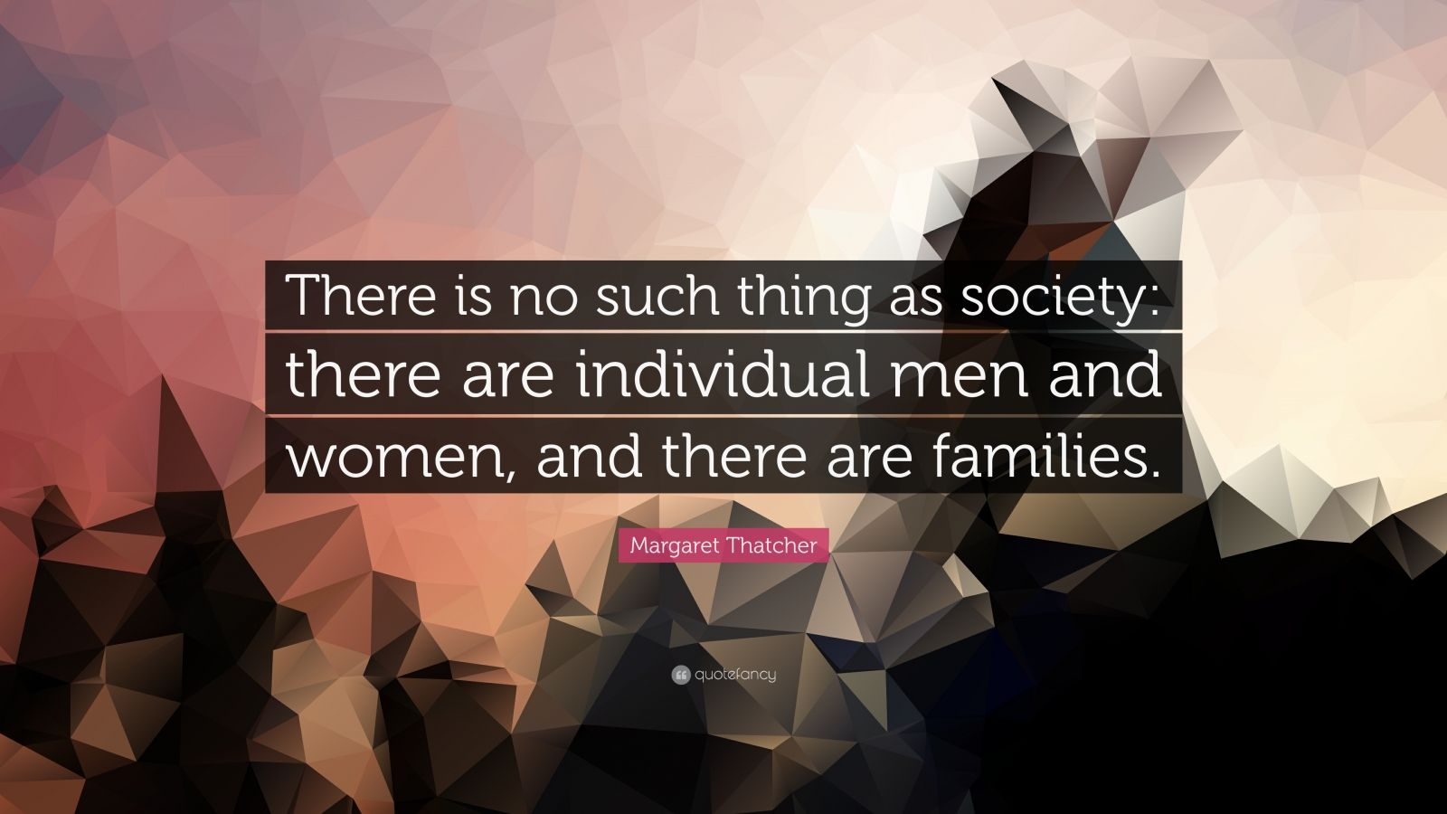 "Margaret Thatcher Quote: ""There is no such thing as society: there are individual men and women, and there are families."""