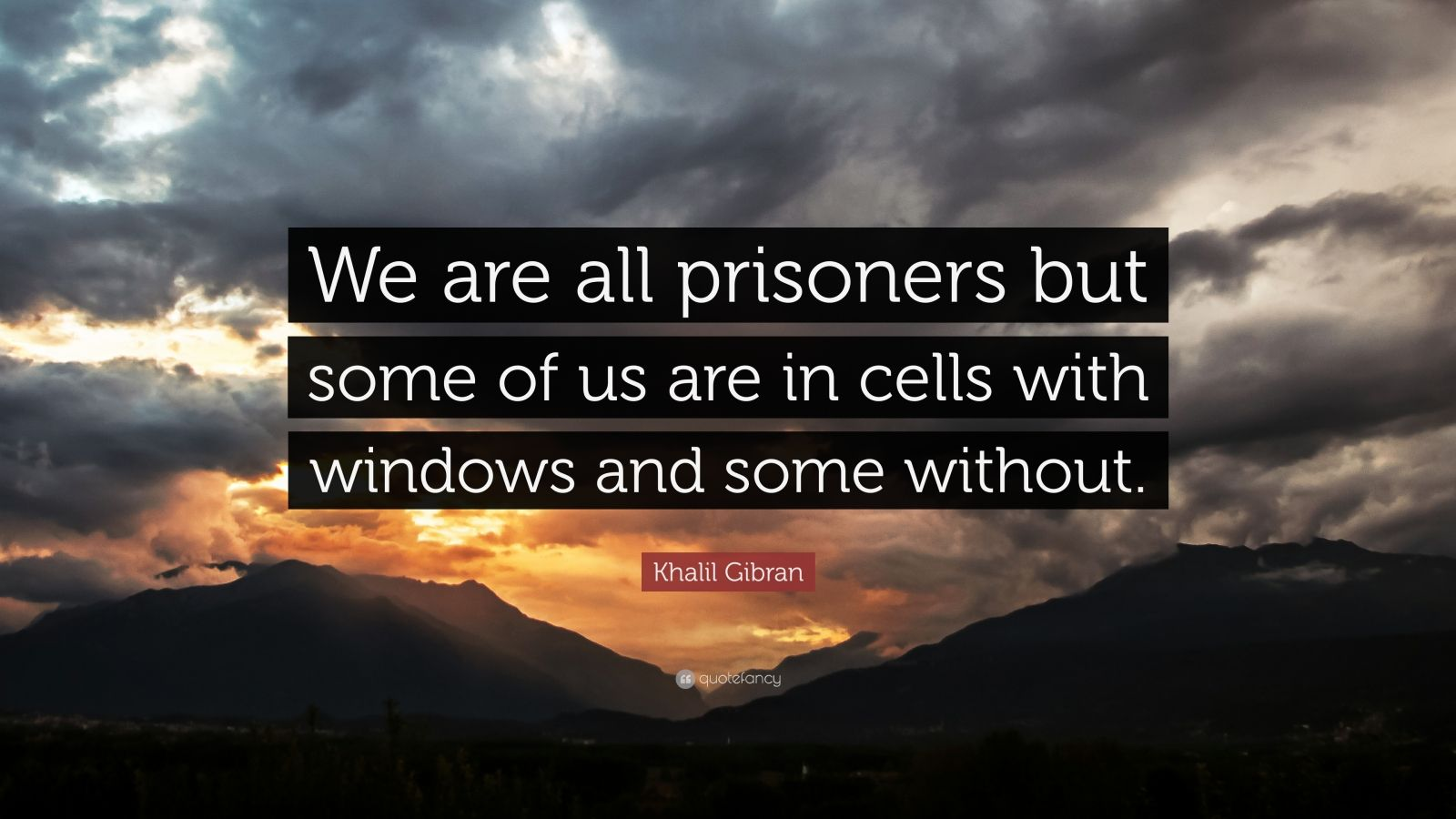 "Khalil Gibran Quote: ""We are all prisoners but some of us are in cells with windows and some without."""