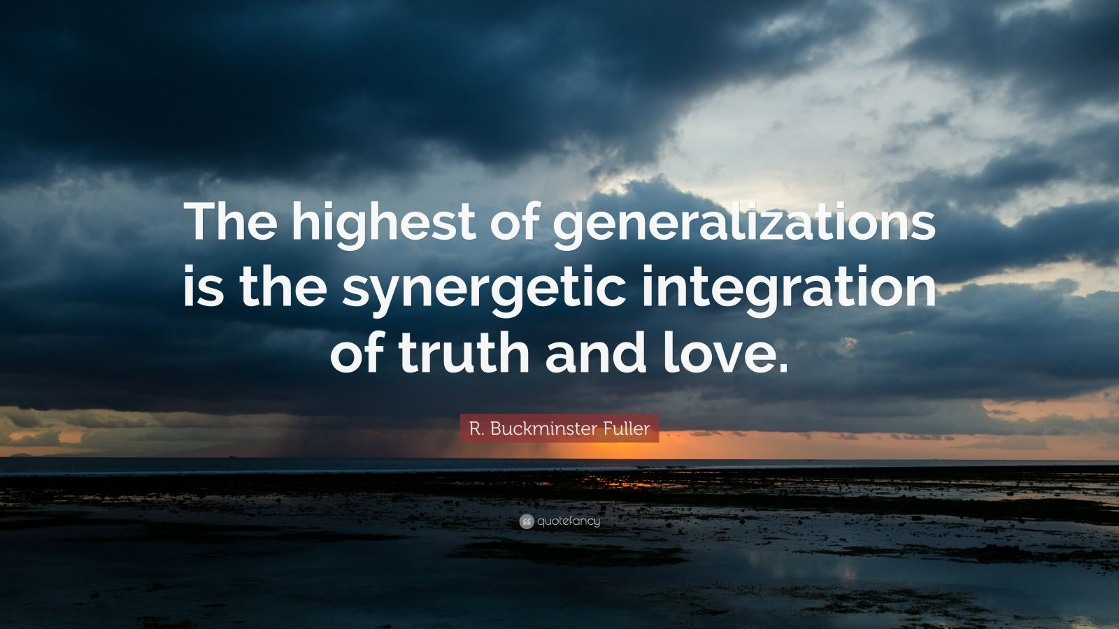 "R. Buckminster Fuller Quote: ""The highest of generalizations is the synergetic integration of truth and love."""