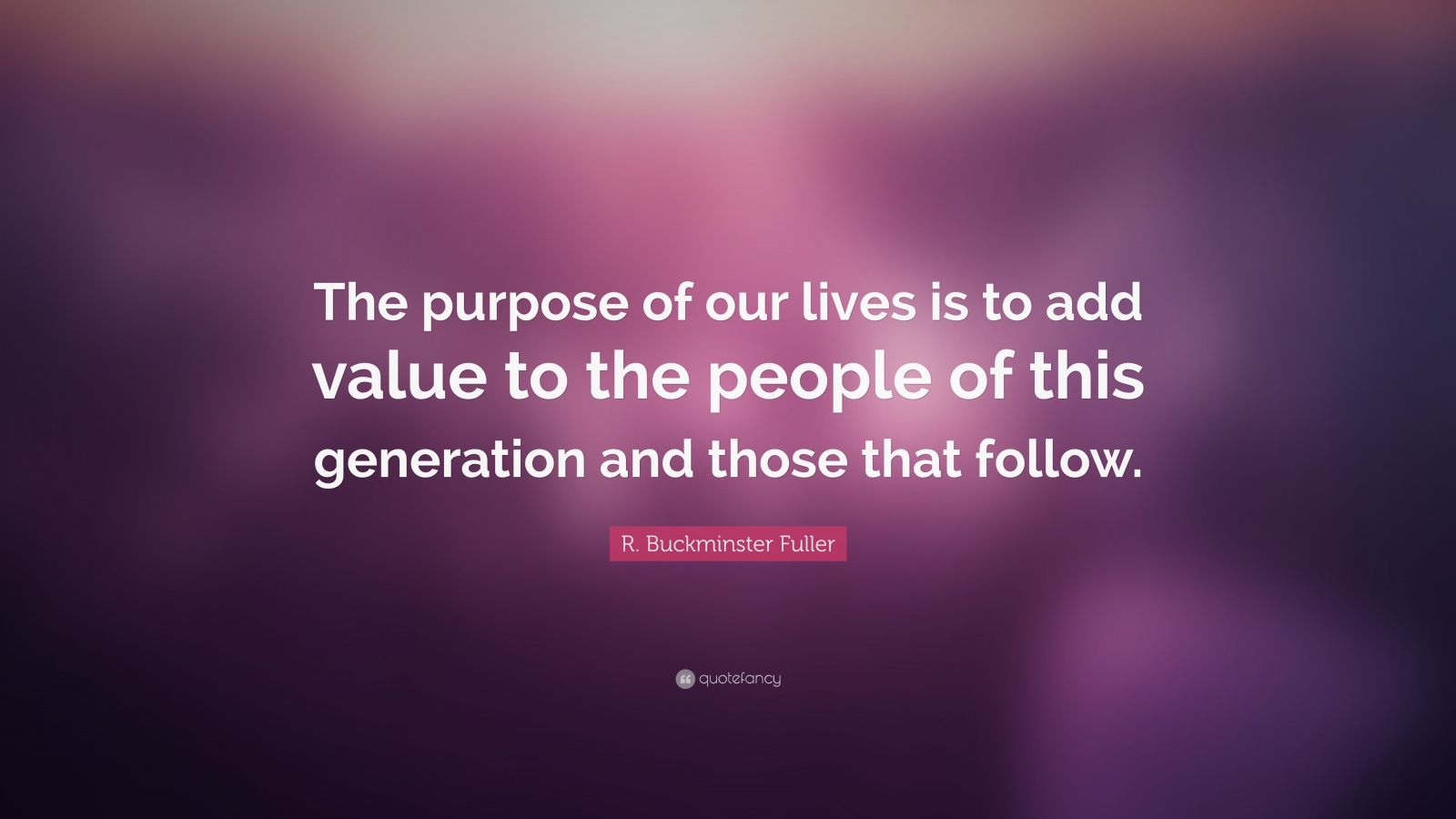 """R. Buckminster Fuller Quote: """"The purpose of our lives is to add value to the people of this generation and those that follow."""""""