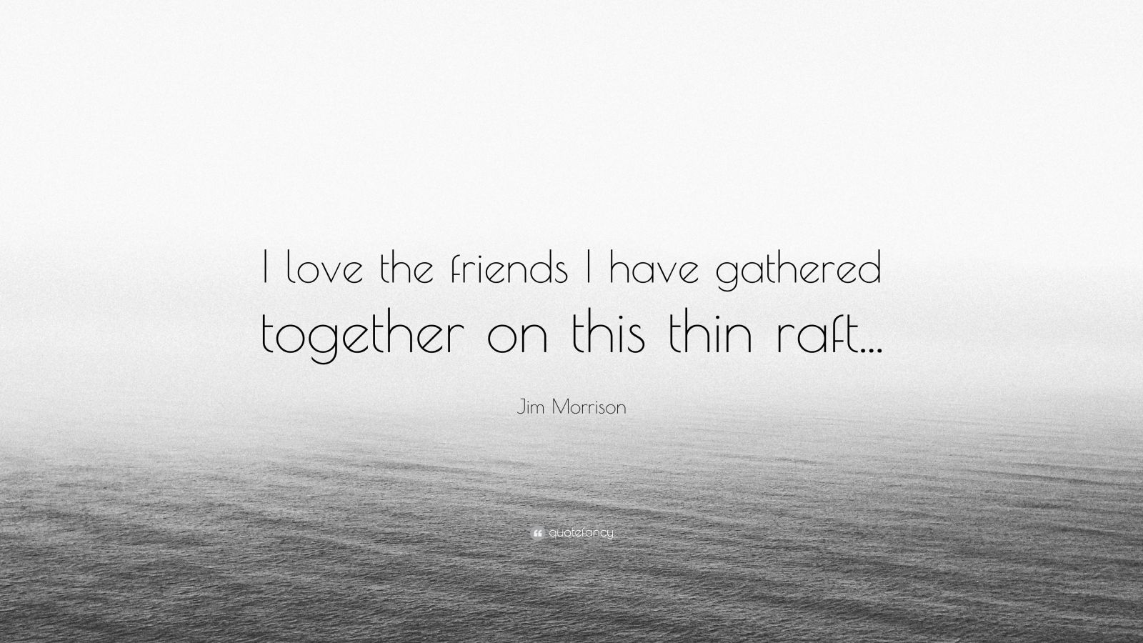 "Jim Morrison Quote: ""I love the friends I have gathered together on this thin raft..."""