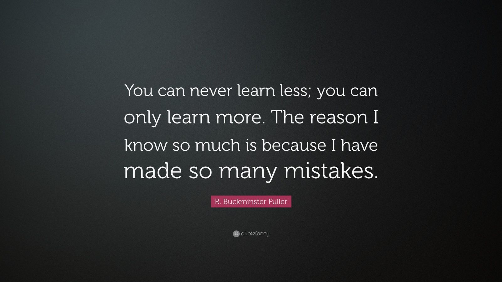 "R. Buckminster Fuller Quote: ""You can never learn less; you can only learn more. The reason I know so much is because I have made so many mistakes."""