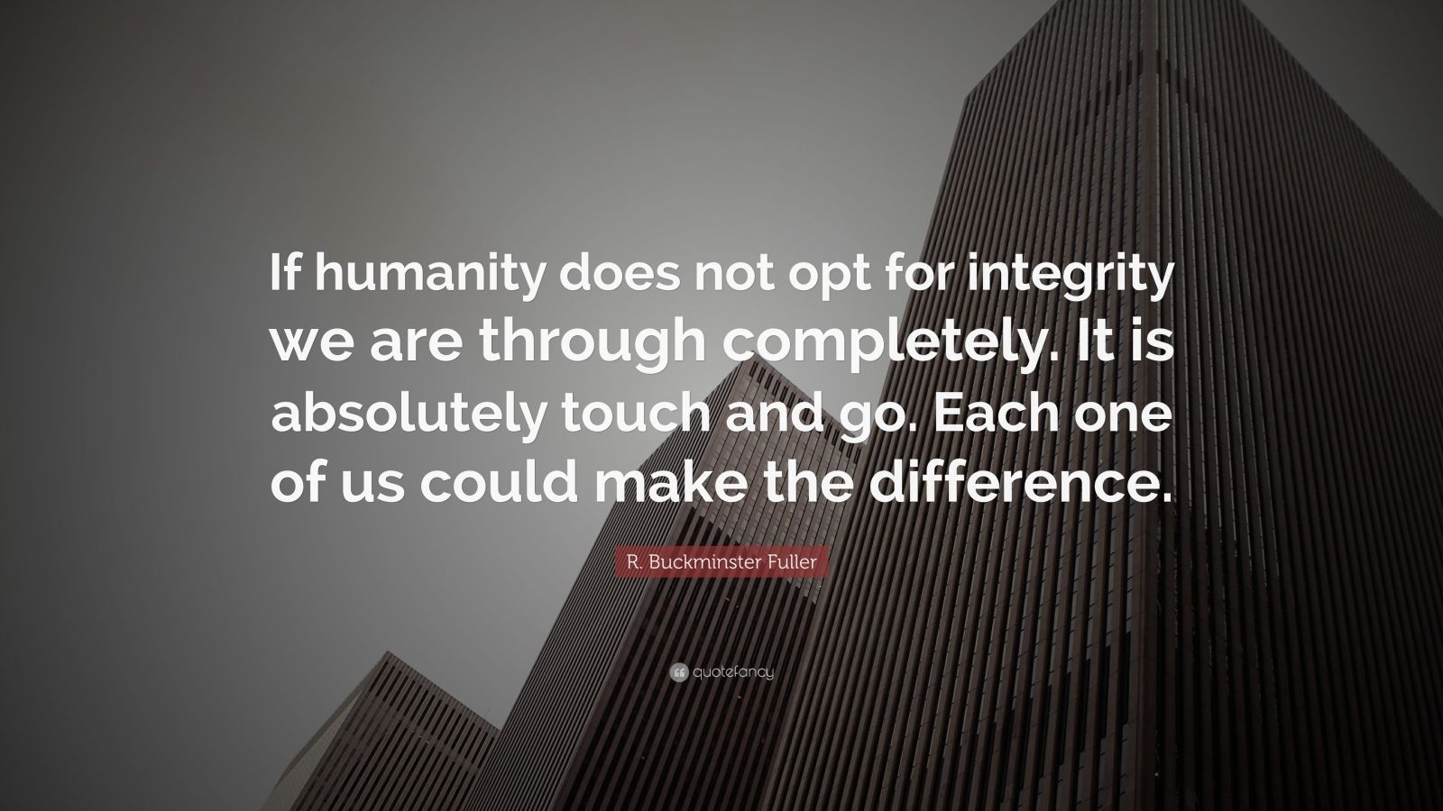 """R. Buckminster Fuller Quote: """"If humanity does not opt for integrity we are through completely. It is absolutely touch and go. Each one of us could make the difference."""""""