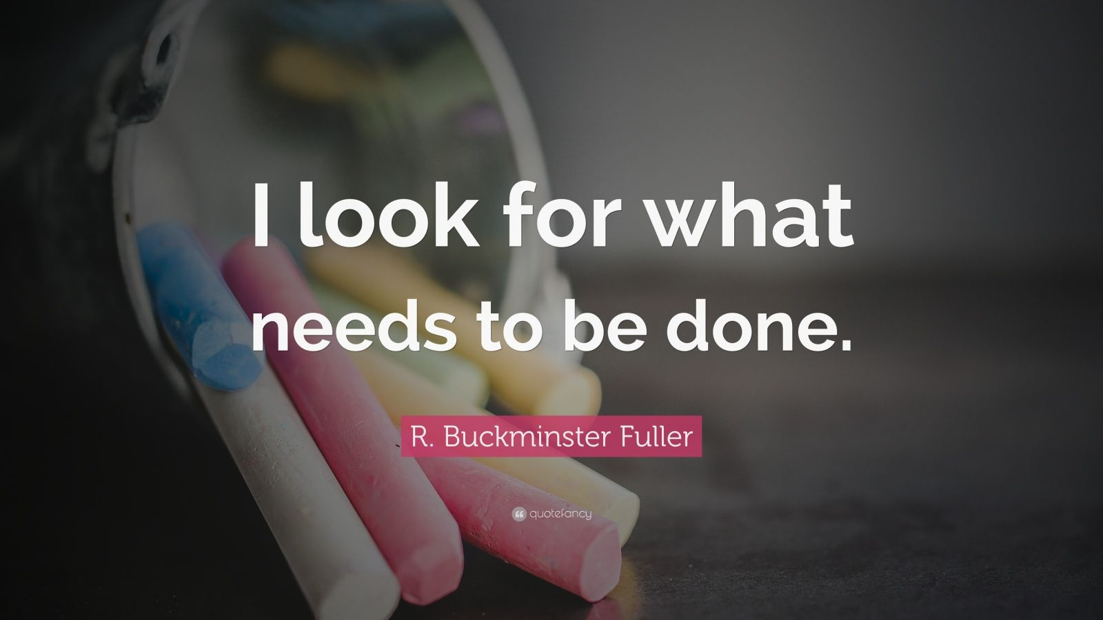 """R. Buckminster Fuller Quote: """"I look for what needs to be done."""""""
