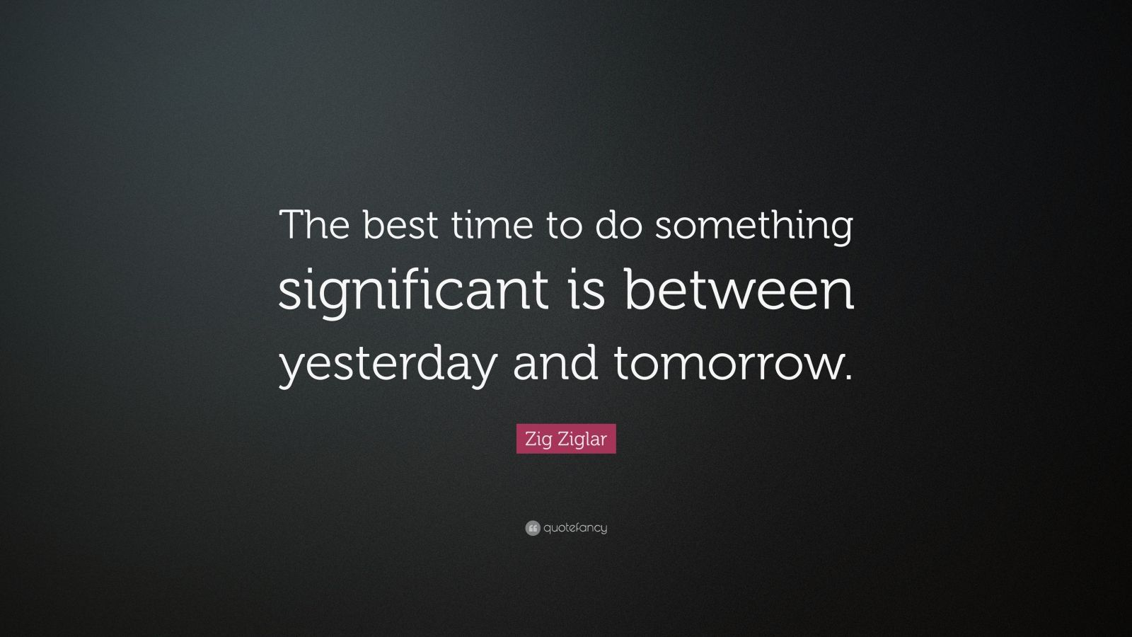 "Zig Ziglar Quote: ""The best time to do something significant is between yesterday and tomorrow."""