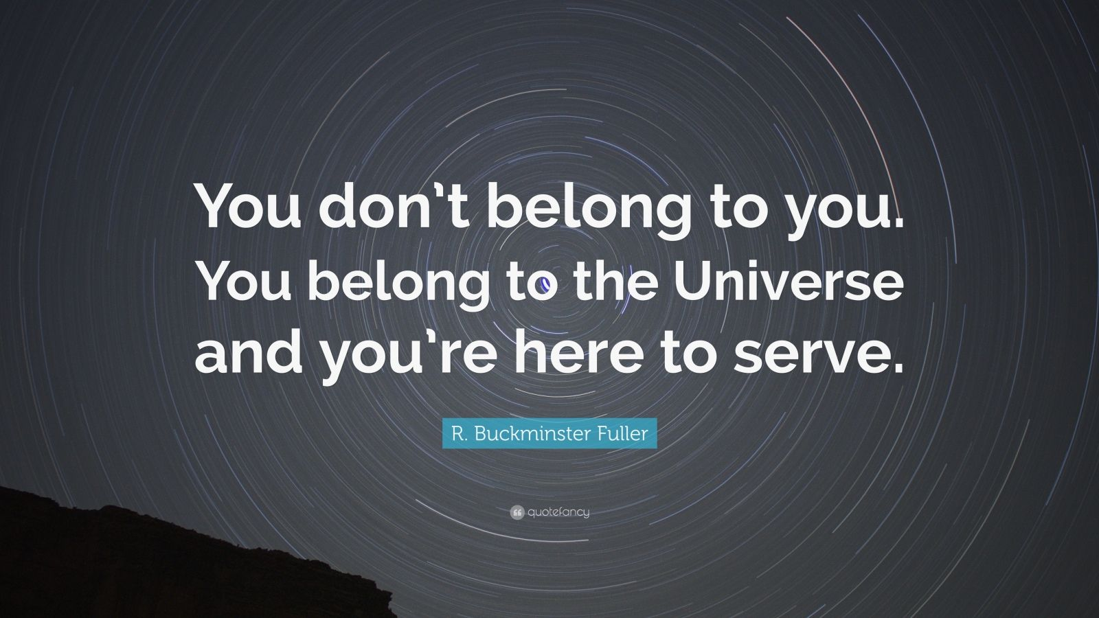 """R. Buckminster Fuller Quote: """"You don't belong to you. You belong to the Universe and you're here to serve."""""""