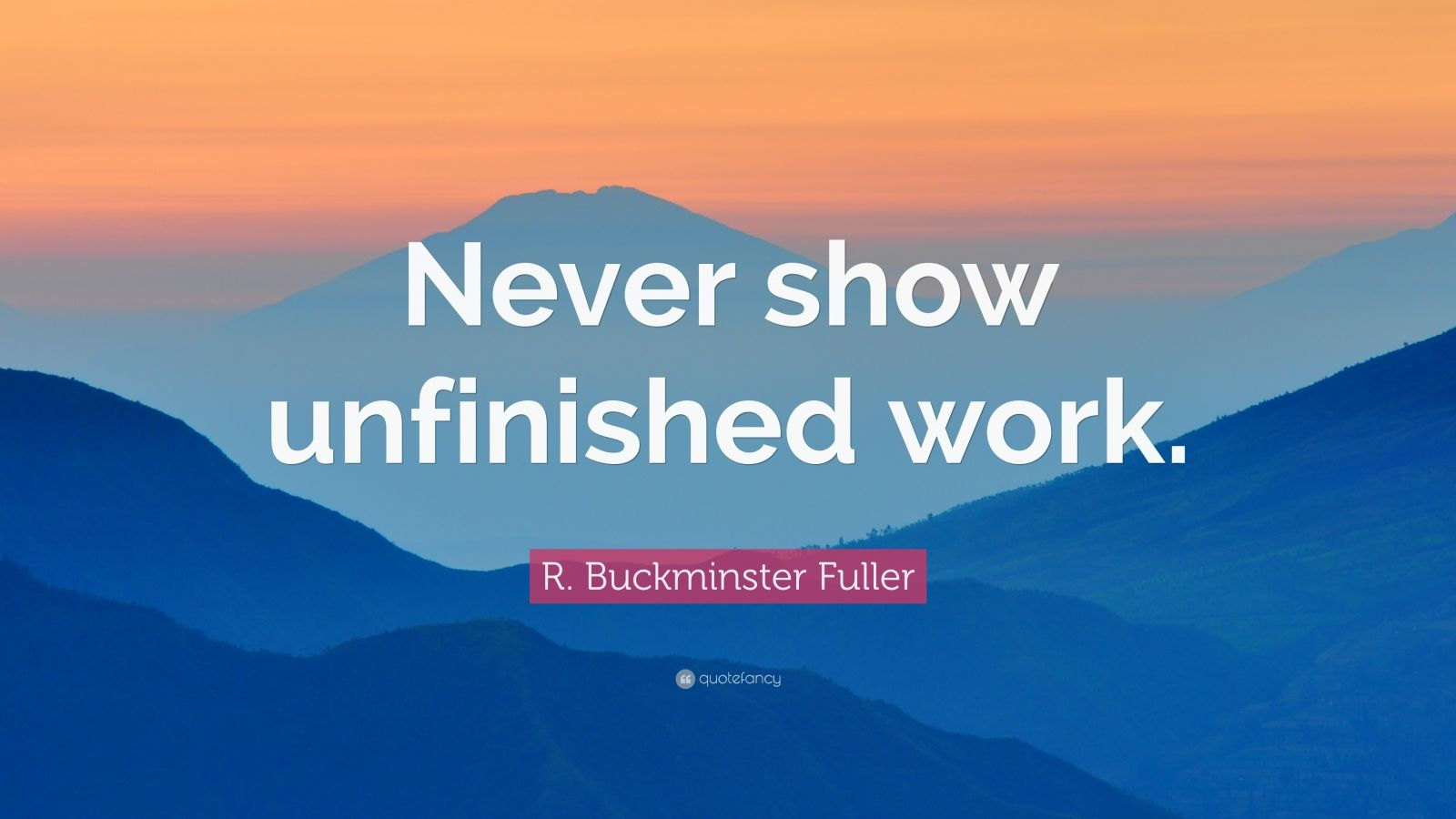 """R. Buckminster Fuller Quote: """"Never show unfinished work."""""""