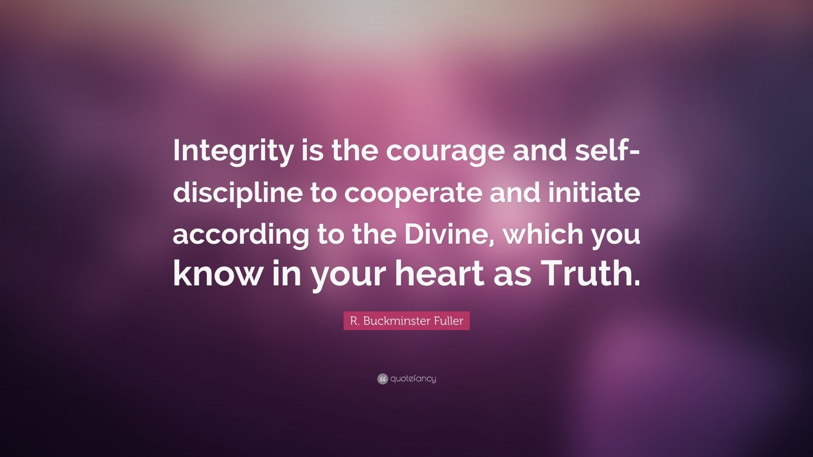 "R. Buckminster Fuller Quote: ""Integrity is the courage and self-discipline to cooperate and initiate according to the Divine, which you know in your heart as Truth."""
