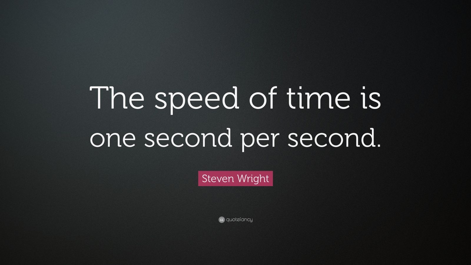 "Steven Wright Quote: ""The speed of time is one second per second."""